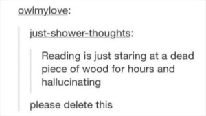 Shower, Shower Thoughts, and Reading: owlmylove:  just-shower-thoughts:  Reading is just staring at a dead  piece of wood for hours and  hallucinating  please delete this Delete this