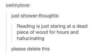 Drugs, Shower, and Shower Thoughts: owlmylove:  just-shower-thoughts:  Reading is just staring at a dead  piece of wood for hours and  hallucinating  please delete this The hardest of drugs