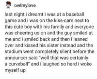 """Baseball, Cute, and Family: owlmylove  last night i dreamt i was at a baseball  game and i was on the kiss-cam next to  this cute boy with his family and everyone  was cheering us on and the guy smiled at  me and i smiled back and then i leaned  over and kissed his sister instead and the  stadium went completely silent before the  announcer said """"well that was certainly  a curveball"""" and i laughed so hard i woke  myself up u thought https://t.co/GJjRkJ2mvS"""
