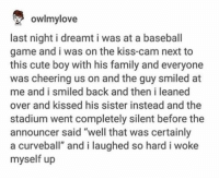 """Baseball, Cute, and Family: owlmylove  last night i dreamt i was at a baseball  game and i was on the kiss-cam next to  this cute boy with his family and everyone  was cheering us on and the guy smiled at  me and i smiled back and then i leaned  over and kissed his sister instead and the  stadium went completely silent before the  announcer said """"well that was certainly  a curveball"""" and i laughed so hard i woke  myself up https://t.co/zAjmG3erDT"""