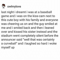 """Baseball, Cute, and Family: owlmylove  last night i dreamt i was at a baseball  game and i was on the kiss-cam next to  this cute boy with his family and everyone  was cheering us on and the guy smiled at  me and i smiled back and then i leaned  over and kissed his sister instead and the  stadium went completely silent before the  announcer said """"well that was certainly  a curveball"""" and i laughed so hard i woke  myself up strike"""