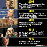 """Hmmm..: OWME  NTERNA  2002  Votes for the Authorization  for Use of Military Force  Against IRAQ.  2011  Facilitates sale of F-15s to  Saudi Arabia. Used to bomb  civilians in YEMEN  2011  Destabilizes LIBYA. Brags  about killing Muammar  Gaddafi.  2012  Arms and equips """"rebels  in SYRIA. Weapons flow to  jihadists.  2016  Blames Donald Trump  for ISIS recruitment.  CONSERVATIVE  PUNK Hmmm.."""