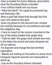"""This just makes me laugh everytime!😂😂: -Own a musket for home defense, since that's  what the founding fathers intended  -Four ruffians break into my house  What the devil?"""" As I grab my powered wig  and Kentucky rifle  -Blow a golf ball sized hole through the first  man, he's dead on the spot  -Draw my pistol on the second man, misses  him entirely because it's smoothbore and nails  the neighbors dog  -I have to resort to the cannon mounted at the  top of the stairs loaded with grape shot  Tally ho lads"""" the grape shot shreds two men  in the blast, the sound and extra shrapnel set  off car alarms  -Fix bayonet and charge the last terrified  rapscallion.  Bleeds out waiting on the police to arrive since  triangular bayonet wounds are impossible to  stitch up  -Just as the founding fathers intended. This just makes me laugh everytime!😂😂"""