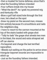 "Memes, My House, and Police: -Own a musket for home defense, since that's  what the founding fathers intended  -Four ruffians break into my house  -""What the devil?"" As I grab my powered wig  and Kentucky rifle  -Blow a golf ball sized hole through the first  man, he's dead on the spot  -Draw my pistol on the second man, misses  him entirely because it's smoothbore and nails  the neighbors dog  -I have to resort to the cannon mounted at the  top of the stairs loaded with grape shot  -Tally ho lads"" the grape shot shreds two men  in the blast, the sound and extra shrapnel set  off car alarms  -Fix bayonet and charge the last terrified  rapscallion.  -Bleeds out waiting on the police to arrive since  triangular bayonet wounds are impossible to  stitch up  -Just as the founding fathers intended."