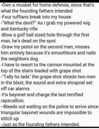 """Well, if you put it that way...: -Own a musket for home defense, since that's  what the founding fathers intended  -Four ruffians break into my house  -""""What the devil?"""" As I grab my powered wig  and Kentucky rifle  -Blow a golf ball sized hole through the first  man, he's dead on the spot  -Draw my pistol on the second man, misses  him entirely because it's smoothbore and nails  the neighbors dog.  -I have to resort to the cannon mounted at the  top of the stairs loaded with grape shot  Tally ho lads"""" the grape shot shreds two men  in the blast, the sound and extra shrapnel set  off car alarms  -Fix bayonet and charge the last terrified  rapscallion.  -Bleeds out waiting on the police to arrive since  triangular bayonet wounds are impossible to  stitch up  -Just as the founding fathers intended. Well, if you put it that way..."""