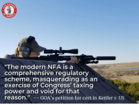 "Memes, Control, and Exercise: OWN  ERIC  ""The modern NFA is a  comprehensive regulatory  scheme, masquerading as an  exercise of Congress' taxing  power and void for that  reason.GOA's petition for cert in Kettler v. US The National Firearms Act is an unconstitutional gun control scheme, and GOA's case - Kettler v. US - hits hard against the NFA."