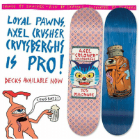 "@axelcrusher boards out now !!! Purchase is mandatory !: OWNED Y SKATERS RUN BY SKATE  LoYAL PAWNG,  AXEL (RVSH2R  AXEL  ""CROSHER""  DECKS AVAILABLE NOW  E  CONG RATS! @axelcrusher boards out now !!! Purchase is mandatory !"