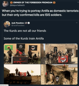 kurds: OWNER OF THE FORBIDDEN PRONOUN  @deportablediz  When you're trying to portray Antifa as domestic terrorists  but their only confirmed kills are ISIS soldiers.  Jack Posobiec  @JackPosobiec  The Kurds are not all our friends  Some of the Kurds train Antifa  34/nhoto/1
