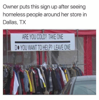 Funny, Homeless, and News: Owner puts this sign up after seeing  homeless people around her store in  Dallas, TX  ARE YOU COLD? TAKE ONE  DO YOU WANTTO HELP? LEAVE ONE @tanksgoodnews was started 5 days ago and it's about to hit 100k followers. A few days ago I said making that page was one of the greatest things I've ever done, but now I think it's one of the best things that's ever happened to me, because it's beyond my control. I am just a vessel of good news and positivity, and damn happy to be one. Thank you for giving me this opportunity.