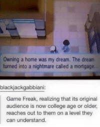 College, Pokemon, and Wow: owning a home was my dream. The dream  turned into a nightmare called a mortgage.  blackjackgabbiani:  Game Freak, realizing that its original  audience is now college age or older,  reaches out to them on a level they  can understand. Wow.