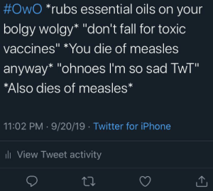"""I think that this belongs here:  #OwO *rubs essential oils on your  bolgy wolgy* """"don't fall for toxic  vaccines"""" *You die of measles  anyway* """"ohnoes l'm so sad TwT""""  *Also dies of measles*  11:02 PM · 9/20/19 · Twitter for iPhone  li View Tweet activity I think that this belongs here"""