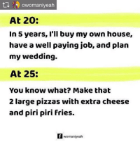 Repost from @owomaniyeah Also, please give me extra oregano and chili flakes to stock up my fridge. Womaniyeah Life Growingup Instascoop: Owomaniyeah  At 20:  In 5 years, I'll buy my own house,  have a well paying job, and plan  my wedding.  At 25:  You know what? Make that  2 large pizzas with extra cheese  and piri piri fries.  f womaniyeah Repost from @owomaniyeah Also, please give me extra oregano and chili flakes to stock up my fridge. Womaniyeah Life Growingup Instascoop