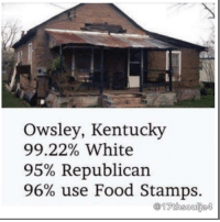 "Abc, Memes, and Food Stamps: Owsley, Kentucky  99.22% White  95% Republican  96% use Food Stamps.  17th soulja4 ☺☺☺☺☺☺☺☺☺☺☺☺☺☺☺☺☺☺☺☺☺☺☺☺☺☺☺☺☺☺☺☺☺☺☺☺☺☺☺☺☺☺☺☺🤷🏽‍♂️🤷🏽‍♂️🤷🏽‍♂️🤷🏽‍♂️ In spite of the prevailing stereotypes and assumptions about who uses SNAP Food Stamp benefits the most in the United States, the highest usage is not in Compton, Queens, nor the South Side of Chicago. Instead, a city that is 99.22% white and 95% Republican comes in the lead. Owsley County, Kentucky is a community of about 5,000, residents earning the lowest median household income in the country outside of Puerto Rico, according to the U.S. Census.The decline in the profits from coal, tobacco and lumber industries led to a harsh toll being taken on the community. Cale Turner, county executive of Owsley County told ABC back in 2010 that economic hardships have led to a high incidence of drug addiction.""Those with drug addictions end up in prison without effective treatment. And it happens over and over in this community. The drug problem continues to get worse every year.""Strangely enough, the residents of Owsley County are almost entirely Republican, in spite of the traditional opposition to the Food Stamp program by the GOP. In fact, just last November, residents of Owsley saw their SNAP benefits reduced drastically as a result of Republican opposition to funding the program.This might rank among the greatest of ironies in history: the Food Stamp Capital of the U.S. is almost entirely white and Republican. 17thsoulja BlackIG17th"