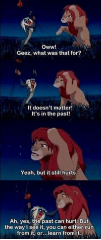 https://t.co/fybUAVxqkW: Oww!  Geez, what was that for?  It doesn't matter!  It's in the past!  Yeah, but it still hurts  Ah, yes, the past can hurt, But  the way I see it, you can either run  from it, or..learn from it https://t.co/fybUAVxqkW