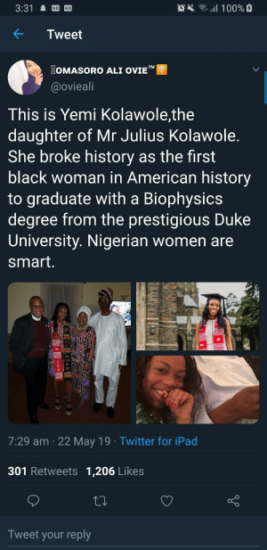 "Making new strides: OX 100%  3:31  Tweet  OMASORO ALI OVIE""  TM  @ovieali  This is Yemi Kolawole,the  daughter of Mr Julius Kolawole.  She broke history as the first  black woman in American history  to graduate with a Biophysics  degree from the prestigious Duke  University. Nigerian women are  smart.  DUKE  CLASS  2019  7:29 am 22 May 19 Twitter for iPad  301 Retweets 1,206 Likes  Tweet your reply  allB Making new strides"