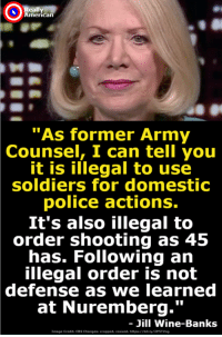 "Police, Soldiers, and Cbs: Ox  American  ""As former Army  Counsel,  I can tell you  it is illegal to use  soldiers for domestic  police actions.  It's also illegal to  order shooting as 45  has. Following an  illegal order is not  defense  as we learned  at Nuremberg.'""  Jill Wine-Banks  Image Credit: CBS Changess eropped, resized. hitpa://bit.ly Trump's chilling words cannot be allowed to go without consequence."