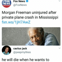 What tf is he?????? Follow me @lei.ying.lo for more.: oX  NEWS  Fox News  @FoxNews  channel  Morgan Freeman uninjured after  private plane crash in Mississippi  fxn.ws/1jH7AwZ  cactus jack  @peepmylikes  he will die when he wants to What tf is he?????? Follow me @lei.ying.lo for more.