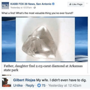 News, Arkansas, and Diamond: OX29 KABB FOX 29 News, San Antonio  Like Page  0  Yesterday at 12:37am  What a find! What's the most valuable thing you ve ever found?  Father, daughter find 2.03-carat diamond at Arkansas  state park  Gilbert Riojas My wife. I didn't even have to dig  Unlike Reply 75 Yesterday at 12:42am I had to search to find mine, if that counts
