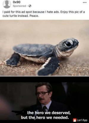 hero against ads.: Ox90  Sponsored  I paid for this ad spot because I hate ads. Enjoy this pic of a  cute turtle instead. Peace.  the hero we deserved,  but the hero we needed.  Larf App hero against ads.