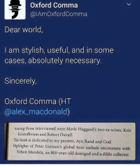 Oxford Comma  alAmoxfordcomma  Dear world,  I am stylish, useful, and in some  cases, absolutely necessary  Sincerely,  Oxford Comma (HT  alex macdonald)  Among those interviewed were Merle Haggard's two ex-wives, Kris  Kristofferson and Robert Duvall.  This book is dedicated to my parents, Ayn Rand and God.  Highlights of Peter Ustinov's global tour include encounters with  Nelson Mandela, an 800-year-old demigod and a dildo collector. • • • textpost textposts tumblrtextpost tumblrtextposts tumblr tumblrr funnytextpost funnytextposts funny haha lol relatablepost relatableposts relatabletextposts same oxfordcomma