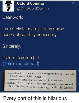 Oxford Comma  @lAmOxfordComma  2  Dear world  I am stylish, useful, and in some  cases, absolutely necessary  Sincerely,  Oxford Comma (HT  @alex _macdonald)  Among those interviewed were Merle Haggard's two ex-wives, Kris  Kristofferson and Robert Duvall.  This book is dedicated to my parents, Ayn Rand and God.  Highlights of Peter Ustinov's global tour include encounters with  Nelson Mandela, an 800-year-old demigod and a dildo collector  Every part of this is hilarious Oxford comma, ladies and gentlemen