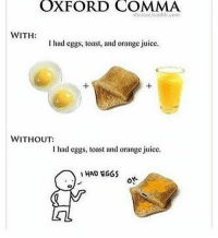 OXFORD COMMA  WITH  I had eggs, toast, and orange juice.  WITHOUT:  had eggs, toast and orange juice.  I HAD EGGS my eighth grade english teacher had this hanging in her room