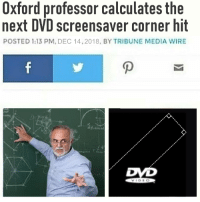 Media, Dvd, and Wire: Oxford professor calculates the  next DVD screensaver corner hit  POSTED 1:13 PM. DEC 14.2018, BY TRIBUNE MEDIA WIRE  OD Oxford wants to know your location