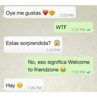 😂: Oye me gustas  7:23 PM  WTF  7:24 PM  Estas sorprendida?  7:24 PM  No, eso significa Welcome  to friendzone  7:25 PM  Hay 7:26 PM 😂