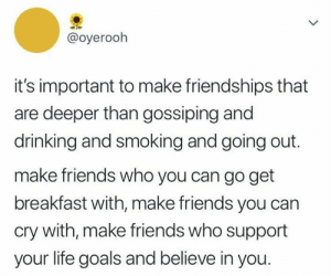 Truer words have not been spoken: @oyerooh  it's important to make friendships that  are deeper than gossiping and  drinking and smoking and going out.  make friends who you can go get  breakfast with, make friends you can  cry with, make friends who support  your life goals and believe in you. Truer words have not been spoken