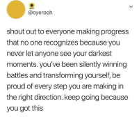 Making Progress: @oyerooh  shout out to everyone making progress  that no one recognizes because you  never let anyone see your darkest  moments. you've been silently winning  battles and transforming yourself, be  proud of every step you are making in  the right direction. keep going because  you got this