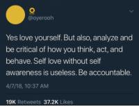 Love, How, and Yes: @oyerooh  Yes love yourself. But also, analyze and  be critical of how you think, act, and  behave. Self love without self  awareness is useless. Be accountable.  4/7/18, 10:37 AM  19K Retweets 37.2K Likes <p>smart self love</p>