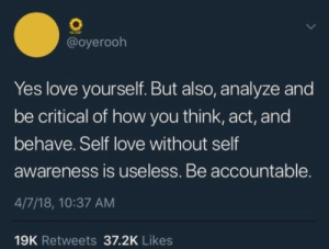 Love, How, and Yes: @oyerooh  Yes love yourself. But also, analyze and  be critical of how you think, act, and  behave. Self love without self  awareness is useless. Be accountable.  4/7/18, 10:37 AM  19K Retweets 37.2K Likes smart self love