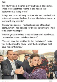 "Respect Mesut Ozil 💝 Poverty is not a hindrance to success.  #maddy: Ozil  ""My Mum was a cleaner & my Dad was a coal miner.  There were just three rooms in our house, two  bedrooms & a living room.  ""I slept in a room with my brother. We had one bed, but  put a mattress on the floor for me. My sisters shared a  room with my parents.""  ""Money was scarce. had just one pair of football  boots, which had to keep for two or three years. I had  to fix them with tape.  ""I would go to matches & see children with new boots.  I was embarrassed to take mine out.""  ""You can have the best boots, but that doesn't make  you the best on the pitch. I was the best player that  gave me confidence."" Respect Mesut Ozil 💝 Poverty is not a hindrance to success.  #maddy"