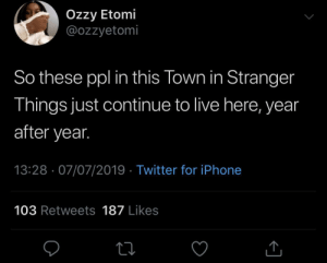 Do they know they can relocate?!: Ozzy Etomi  @ozzyetomi  So these ppl in this Town in Stranger  Things just continue to live here, year  after year.  13:28 07/07/2019 Twitter for iPhone  103 Retweets 187 Likes Do they know they can relocate?!