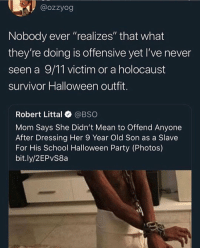 "9/11, Halloween, and Party: @ozzyog  Nobody ever ""realizes"" that what  they're doing is offensive yet I've never  seen a 9/11 victim or a holocaust  survivor Halloween outfit.  Robert Littal @BSO  Mom Says She Didn't Mean to Offend Anyone  After Dressing Her 9 Year Old Son as a Slave  For His School Halloween Party (Photos)  bit.ly/2EPvS8a Nigga said 🤟🏾 @larnite"