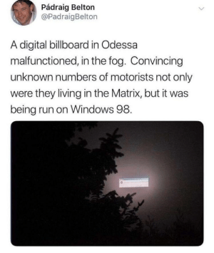We live in a simulation: Pádraig Belton  @PadraigBelton  A digital billboard in Odessa  malfunctioned, in the fog. Convincing  unknown numbers of motorists not only  were they living in the Matrix, but it was  being run on Windows 98. We live in a simulation
