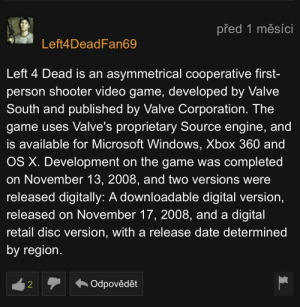 Microsoft, The Game, and Windows: před 1 měsíci  Left4DeadFan69  Left 4 Dead is an asymmetrical cooperative first-  person shooter video game, developed by Valve  South and published by Valve Corporation. The  game uses Valve's proprietary Source engine, and  is available for Microsoft Windows, Xbox 360 and  OS X. Development on the game was completed  on November 13, 2008, and two versions were  released digitally: A downloadable digital version,  released on November 17, 2008, and a digital  retail disc version, with a release date determined  by region.  Odpovědět  2 Thank you for the information