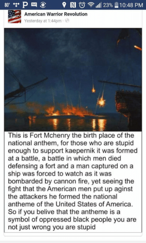 America, Fire, and Tumblr: P  American Warrior Revolution  Yesterday at 1:44pm  80.  9 N O  1111 23%  10:48 PM  This is Fort Mchenry the birth place of the  national anthem, for those who are stupid  enough to support kaepernik it was formed  at a battle, a battle in which men died  defensing a fort and a man captured ona  ship was forced to watch as it was  bombarded by cannon fire, yet seeing the  fight that the American men put up aginst  the attackers he formed the national  antheme of the United States of America.  So if you belive that the antheme is a  symbol of oppressed black people you are  not just wrong you are stupid memehumor:  What a gemhttp://memehumor.tumblr.com