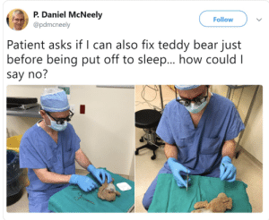 Made my day. Kudos to him: P. Daniel McNeely  Follow  @pdmcneely  Patient asks if l can also fix teddy bear just  before being put off to sleep... how could I  say no? Made my day. Kudos to him