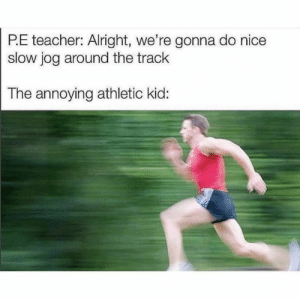 : P.E teacher: Alright, we're gonna do nice  slow jog around the track  The annoying athletic kid: