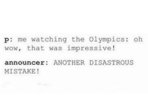 Me_irl by LaikaToplake FOLLOW 4 MORE MEMES.: p: me watching the 0lympics: oh  wow, that was impressive!  announcer: ANOTHER DISASTROUS  MISTAKE! Me_irl by LaikaToplake FOLLOW 4 MORE MEMES.