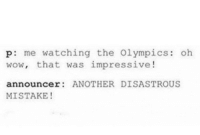 Me_irl: p: me watching the Olympics: oh  wow, that was impressive!  announcer ANOTHER DISASTROUS  MISTAKE! Me_irl