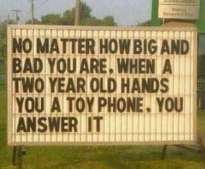 Bad, Phone, and Old: p  NO MATTER HOWBIG AND  BAD YOU ARE, WHEN A  TWO YEAR OLD HANDS  YOU A TOY PHONE. YOU  ANSWER IT Happens everytime