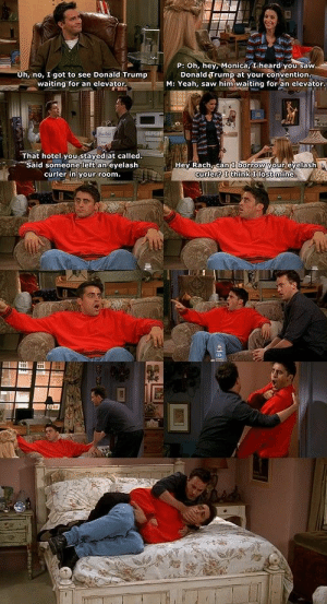 I loved this part. Probably one of my favorite scenes... when Joey realizes Monica and Chandler are dating: P: Oh, hey, Monica, I heard you saw  Donald Trump at your convention.  M: Yeah, saw him waiting for an elevator.  Uh, no, I got to see Donald Trump  waiting for an elevator  That hotel you stayed at called.  Said someone left an eyelash  curler in your room.  Hey Rach, can borrow your eyelash  curter? Ithink I lost mine I loved this part. Probably one of my favorite scenes... when Joey realizes Monica and Chandler are dating