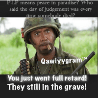 you went full retard: P P means peace in paradise? Who  said the day of judgement was every  time somebody died  Qawiyy gram  You just went full retard!  They still in the grave!