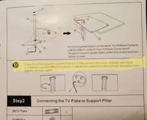 These assembly instructions for a TV stand don't bother to mention that the support column (P) has to go a certain way until the next step where it says check it, then take it off and turn it around if it's wrong.: P.  P.  Y  Put O(Tempered Glass) on the table. Put R(Metal Pad)and  L(M26x25Bolt) under O.Turn Y(Plastic Cover)and P  ( Support Column)upside down under O to install and then  tighten screws.  If you find the support column(P)is not in the correct direction, please see figue  1.1 below. Loosen M6x25 screws(L), adust the support to the correct direction then  tighten screws again.  1.1  Step2  Connecting the TV Plate to Support Pillar  (M)TV Plate  (OM6 Nut These assembly instructions for a TV stand don't bother to mention that the support column (P) has to go a certain way until the next step where it says check it, then take it off and turn it around if it's wrong.