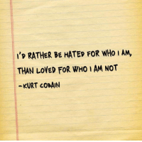 Kurt Cobain, Who, and For: 'p RATHER BE HATED FOR WHo I AM,  THAN LOVED FOR WHO I AM NOT  -KURT COBAIN