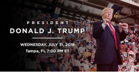 Florida, Free, and join.me: P RESIDEN T  DONALD J. TRUMP  WEDNESDAY, JULY 31, 2018  Tampa, FL 7:00 PM ET  RUMD Is there anything more fun than a Trump rally? Join me on Tuesday, July 31st in Tampa, Florida! Free Tickets: donaldjtrump.com/rallies/tampa-fl-2018