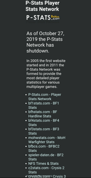 Games, Statistics, and Crysis: P-Stats Player  Stats Network  P-STATS!  Player S  .com  Network  As of October 27,  2019 the P-Stats  Network has  shutdown.  In 2005 the first website  started and in 2011 the  P-Stats Network was  formed to provide the  most detailed player  statistics for various  multiplayer games.  P-Stats.com - Player  Stats Network  bf1stats.com - BF1  Stats  bfhstats.com - BF  Hardline Stats  bf4stats.com - BF4  Stats  bf3stats.com - BF3  Stats  mohwstats.com - MoH  Warfighter Stats  bfbcs.com- BFBC2  Stats  spieler-daten.de - BF2  Stats  NFS Times &Stats  c2stats.com- Crysis 2  Stats  CoctVsis3scom Crysis 3  Createhy Pomifies  Imp  mprint RIP for sites like bf1stats.com or bf4stats.com. They will no longer be available.