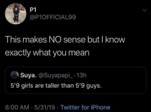 Dank, Girls, and Iphone: P1  @P10FFICIAL99  This makes NO sense but I know  exactly what you mean  Suya. @Suyapapi 13h  5'9 girls are taller than 5'9 guys.  8:00 AM 5/31/19 Twitter for iPhone That's tuff by dw_xiii MORE MEMES